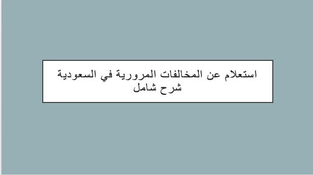 استعلام عن المخالفات المرورية في السعودية شرح شامل